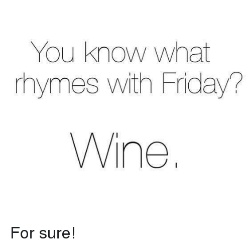 Friday, Memes, and Wine: You know what  rhymes with Friday?  Wine For sure!
