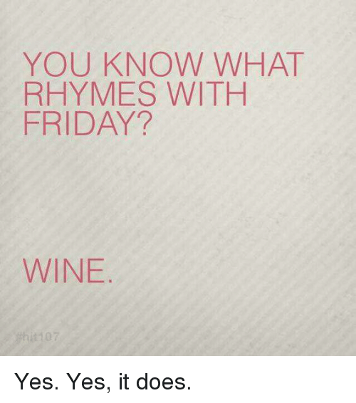 Doe, Friday, and Memes: YOU KNOW WHAT  RHYMES WITH  FRIDAY?  WINE Yes. Yes, it does.