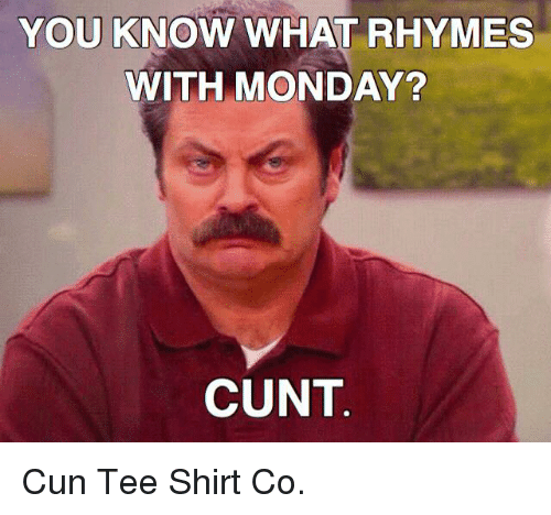 Memes, Cunt, and Monday: YOU KNOW WHAT RHYMES  WITH MONDAY?  CUNT Cun Tee Shirt Co.