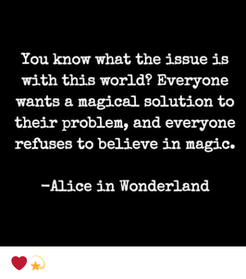 Memes, Magic, and World: You know what the issue is  with this world? Everyone  wants a magical solution to  their problem, and everyone  refuses to believe in magic.  -Alice in Wonderland ❤️💫