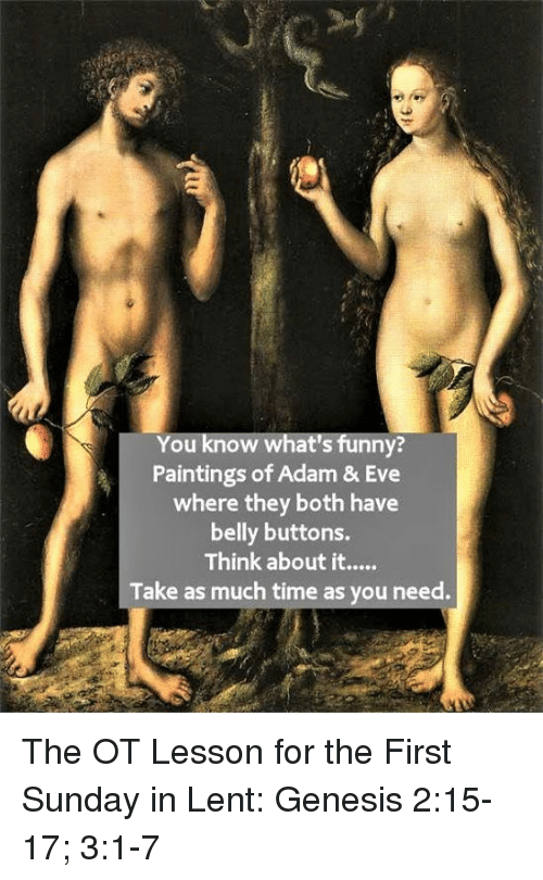 Episcopal Church , Eve, and Lent: You know what's funny?  Paintings of Adam & Eve  where they both have  belly buttons.  Think about it.  Take as much time as you need. The OT Lesson for the First Sunday in Lent:  Genesis 2:15-17; 3:1-7
