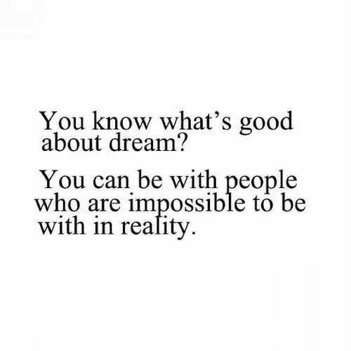 Good, Reality, and Who: You know what's good  about dream?  You can be with people  who are impossible to be  with in reality