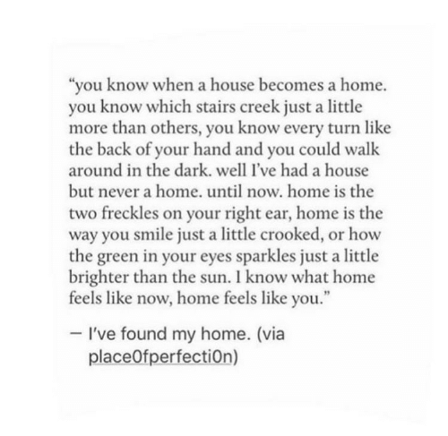 """Home, House, and Smile: """"you know when a house becomes a home.  you know which stairs creek just a little  more than others, you know every turn like  the back of your hand and you could walk  around in the dark. well l've had a house  but never a home. until now. home is the  two freckles on your right ear, home is the  way you smile just a little crooked, or how  the green in your eyes sparkles just a little  brighter than the sun. I know what home  feels like now, home feels like you.""""  -I've found my home. (via  place0fperfectiOn)"""
