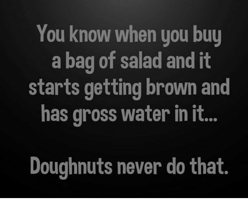 Memes, Water, and Never: You know when you buy  a bag of salad and it  starts getting brown and  has gross water in it...  Doughnuts never do that
