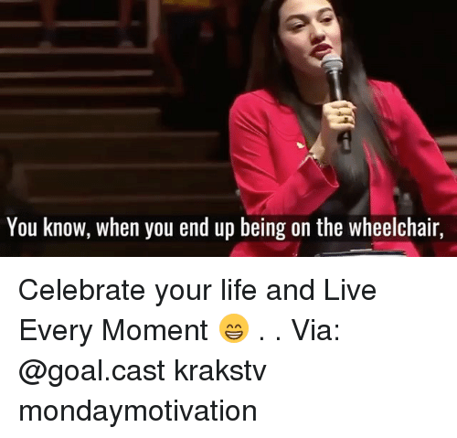 Life, Memes, and Goal: You know, when you end up being on the wheelchair, Celebrate your life and Live Every Moment 😁 . . Via: @goal.cast krakstv mondaymotivation