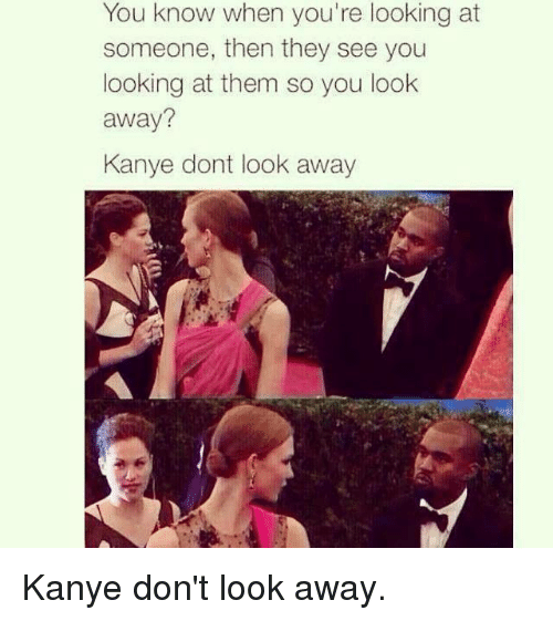 Kanye, Kardashian, and Celebrities: You know when you're looking at  someone, then they see you  looking at them so you look  away?  Kanye dont look away Kanye don't look away.