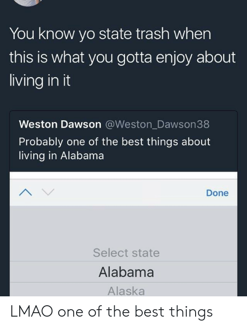 Lmao, Trash, and Yo: You know yo state trash when  this is what you gotta enjoy about  living in it  Weston Dawson @Weston_Dawson38  Probably one of the best things about  living in Alabama  Done  Select state  Alabama  Alaska LMAO one of the best things