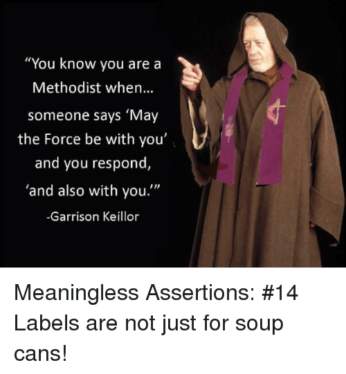 """Methodist, Garrison Keillor, and Force: """"You know you are a  Methodist when..  someone says 'May  the Force be with you'  and you respond,  'and also with you.""""  -Garrison Keillor Meaningless Assertions: #14 Labels are not just for soup cans!"""