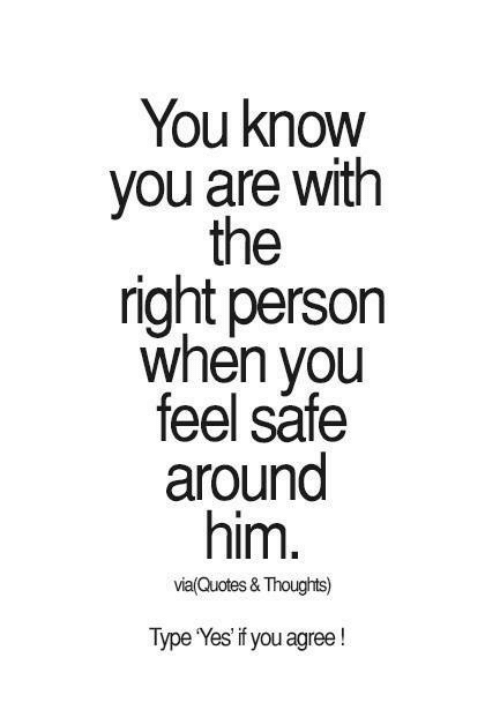 You Know You Are With The Right Person When You Feel Safe Around Him