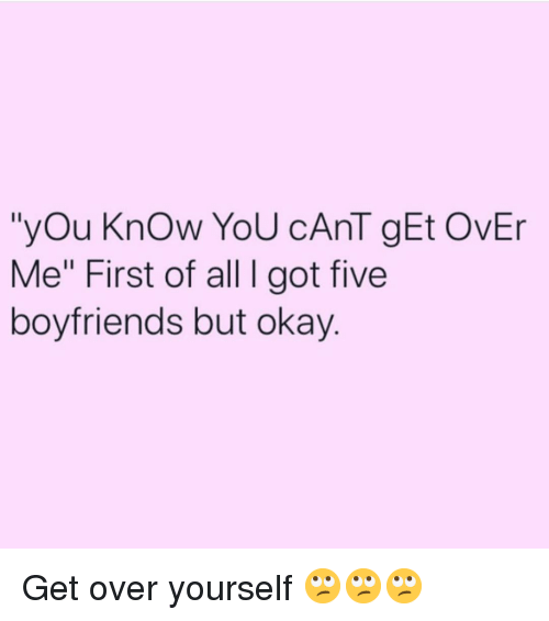 "Okay, Girl Memes, and Got: ""yOu KnOw YoU cAnT gEt OvEr  Me"" First of all I got five  boyfriends but okay Get over yourself 🙄🙄🙄"