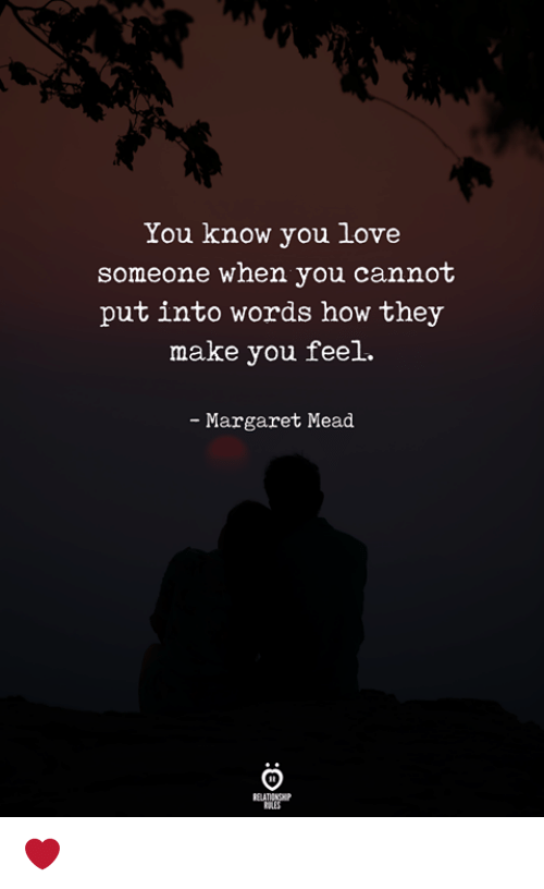 Love, Margaret Mead, and How: You know you love  someone when you cannot  put into words how they  make you feel.  Margaret Mead ❤️