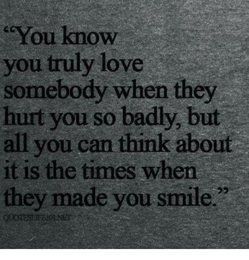 You Know You Truly Love Somebody When They Hurt You So Badly But All