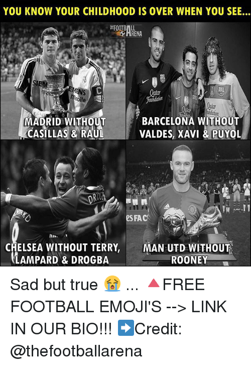 Chelsea, Fac, and Football: YOU KNOW YOUR CHILDHOOD IS OVER WHEN YOU SEE...  HRENA  bile  MADRIDHOUTBARCELONA WITHOUT  VALDES, XAVI &PUYOL  es FAC  In  CHELSEA WITHOUT TERRY,  LAMPARD & DROGBA  MAN UTD WITHOUT  ROONEY Sad but true 😭 ... 🔺FREE FOOTBALL EMOJI'S --> LINK IN OUR BIO!!! ➡️Credit: @thefootballarena