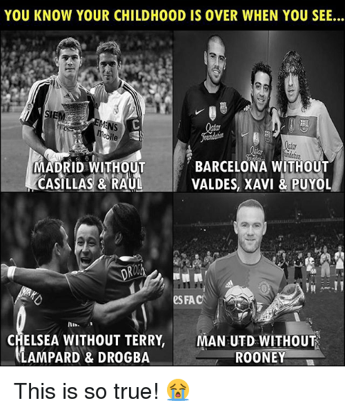 Barcelona, Chelsea, and Fac: YOU KNOW YOUR CHILDHOOD IS OVER WHEN YOU SEE...  IE  MADRID WITHOUT  CASILLAS & RAUL  BARCELONA WITHOUT  VALDES, XAVI &PUYOL  eS FAC  In  CHELSEA WITHOUT TERRY,  LAMPARD & DROGBA  MAN UTD WITHOUT  ROONEY This is so true! 😭