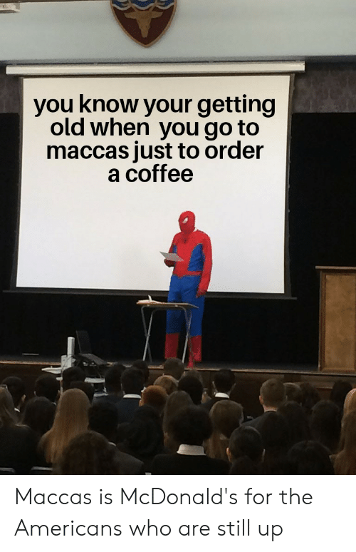 McDonalds, Reddit, and Coffee: you know your getting  old when you go to  maccas just to order  a coffee Maccas is McDonald's for the Americans who are still up