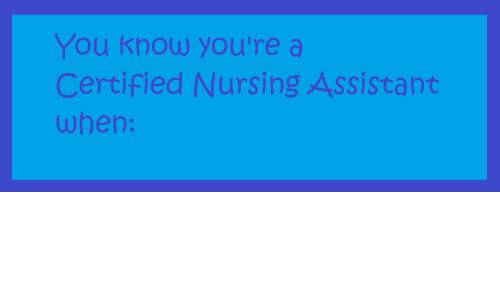 Nursing, Knowing, And You: You Know Youu0027re A Certified Nursing Assistant  When: