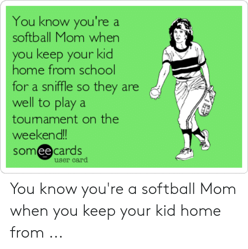 You Know You Re A Softball Mom When You Keep Your Kid Home From