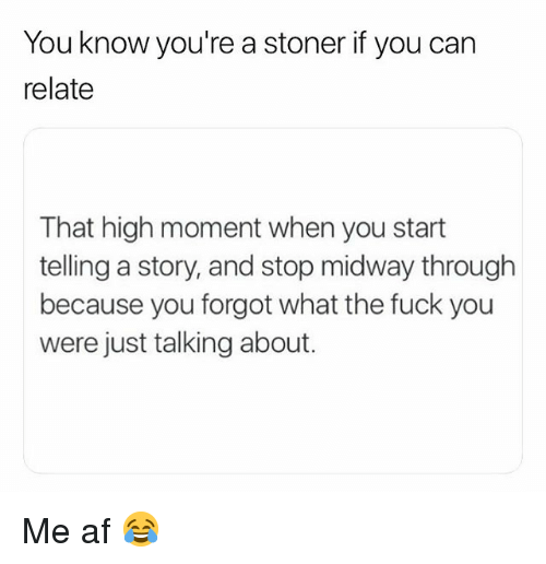 Af, Fuck You, and Weed: You know you're a stoner if you can  relate  That high moment when you start  telling a story, and stop midway through  because you forgot what the fuck you  were just talking about. Me af 😂