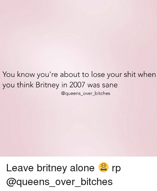 Queen, Girl Memes, and Queens: You know you're about to lose your shit when  you think Britney in 2007 was sane  @queens over bitches Leave britney alone 😩 rp @queens_over_bitches
