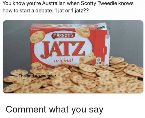 Memes, How To, and Australian: You know you're Australian when Scotty Tweedie knows  how to start a debate: 1 jat or 1 jatz??  ARNOTTS  JATZ  original  2  Theland.clowaunder  Theland.  downunder Comment what you say
