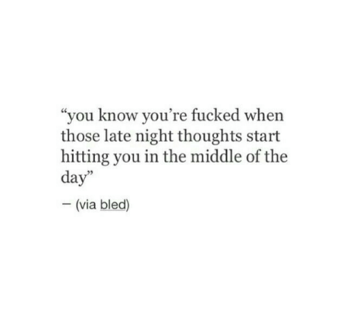 "The Middle, Via, and Day: ""you know you're fucked when  those late night thoughts start  hitting you in the middle of the  day""  - (via bled)"