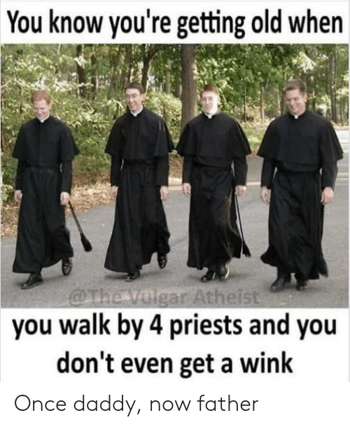 Atheist, Old, and Once: You know you're getting old when  @The volgar Atheist  you walk by 4 priests and you  don't even get a wink Once daddy, now father