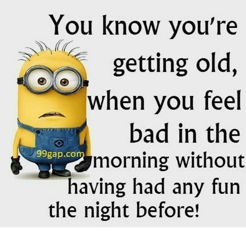Bad, Old, and Fun: You know you're  getting old,  when you feel  bad in the  morning without  having had any fun  #99gap.co  the night before!