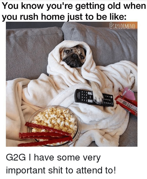 Be Like, G2g, and Shit: You know you're getting old when  you rush home just to be like:  OIAIORMENO G2G I have some very important shit to attend to!