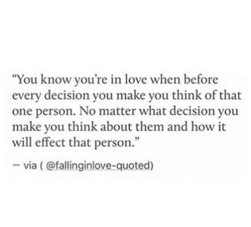 """Love, How, and One: """"You know you're in love when before  every decision you make you think of that  one person. No matter what decision you  make you think about them and how it  will effect that person.""""  -via (@fallinginlove-quoted)"""