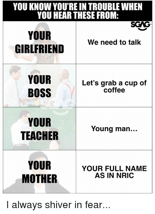 Memes, Teacher, and Coffee: YOU KNOW YOU'RE IN TROUBLE WHEN  YOU HEAR THESE FROM:  SCAG  YOUR  GIRLFRIEND  We need to talk  YOUR  BOSS  Let's grab a cup of  coffee  YOUR  TEACHER  Young man...  YOUR  MOTHER  YOUR FULL NAME  AS IN NRIC I always shiver in fear...
