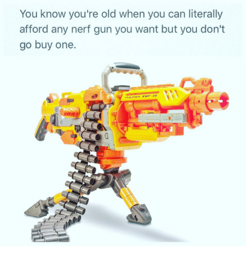 Old, Nerf, and Gun: You know you're old when you can literally  afford any nerf gun you want but you don't  go buy one.