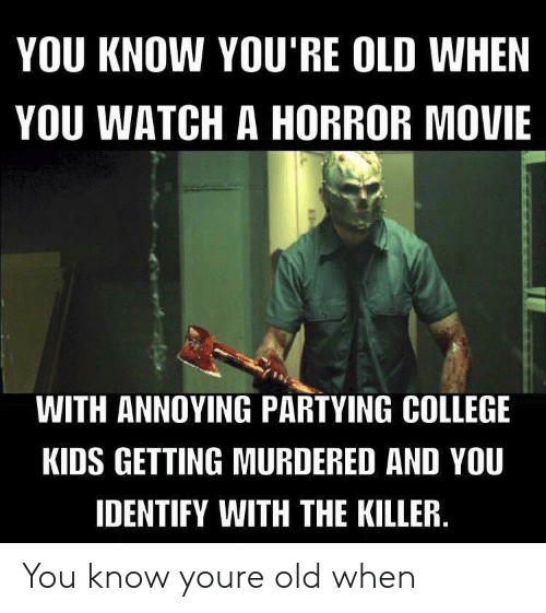 College, Kids, and Movie: YOU KNOW YOU'RE OLD WHEN  YOU WATCH A HORROR MOVIE  WITH ANNOYING PARTYING COLLEGE  KIDS GETTING MURDERED AND YOU  IDENTIFY WITH THE KILLER You know youre old when