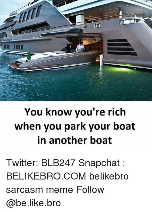 Be Like, Meme, and Memes: You know you're rich  when you park your boat  in another boat Twitter: BLB247 Snapchat : BELIKEBRO.COM belikebro sarcasm meme Follow @be.like.bro