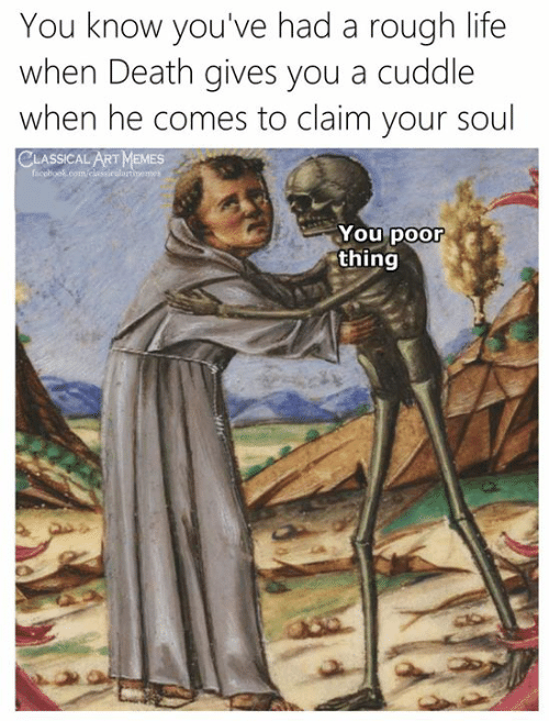 Life, Death, and Classical Art: You know you've had a rough life  when Death gives you a cuddle  when he comes to claim your soul  LART MaMES  You poor  thing