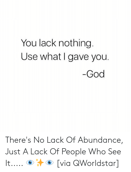 God, Hood, and Who: You lack nothing  Use what I gave you.  God There's No Lack Of Abundance, Just A Lack Of People Who See It..... 👁✨👁 [via QWorldstar]