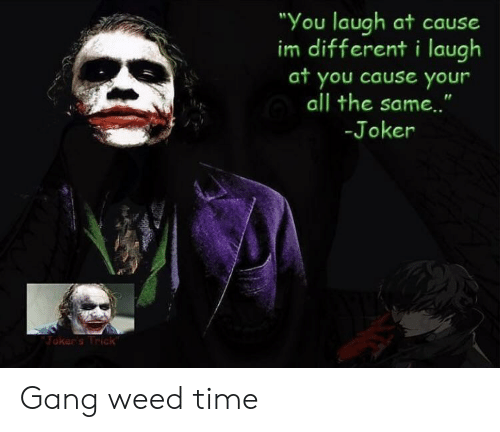 "Joker, Weed, and Gang: ""You laugh at cause  im different i laugh  at you cause your  all the sam..""  -Joker  Joker's Trick Gang weed time"