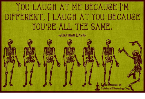 All The, Org, and All: YOU LAUGH AT ME BECAUSE I'M  DIFFERENT, I LAUGH AT YOU BECAUSE  YOU'RE ALL THE 8ΛΜΕ.  JONATHAN DAVI8-  rimore at  SpiritualCleansing.Org