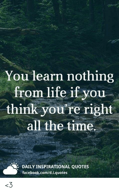 You Learn Nothing From Life if You Think You\'re Right All ...