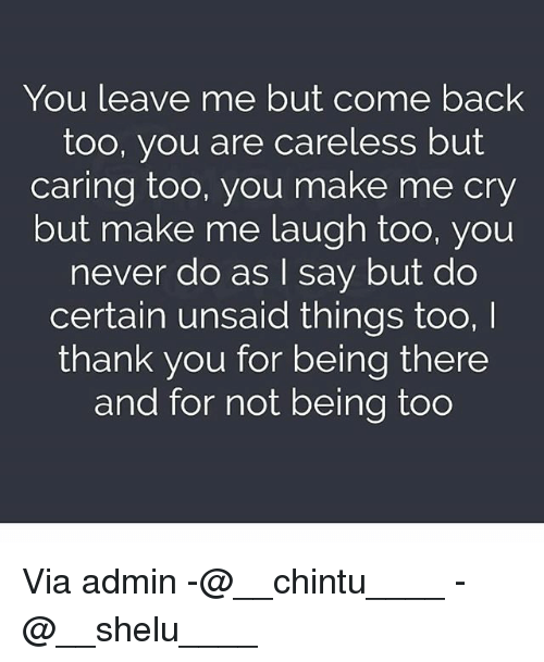 Memes, Thank You, and Being There: You leave me but come back  too, you are careless but  caring too, you make me cry  but make me laugh too, you  never do as I say but do  certain unsaid things too,  thank you for being there  and for not being too Via admin -@__chintu____ -@__shelu____