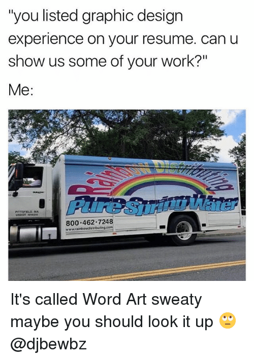 "Memes, Work, and Resume: ""you listed graphic design  experience on your resume. can u  show us some of your work?""  Me  800.462 7248 It's called Word Art sweaty maybe you should look it up 🙄 @djbewbz"