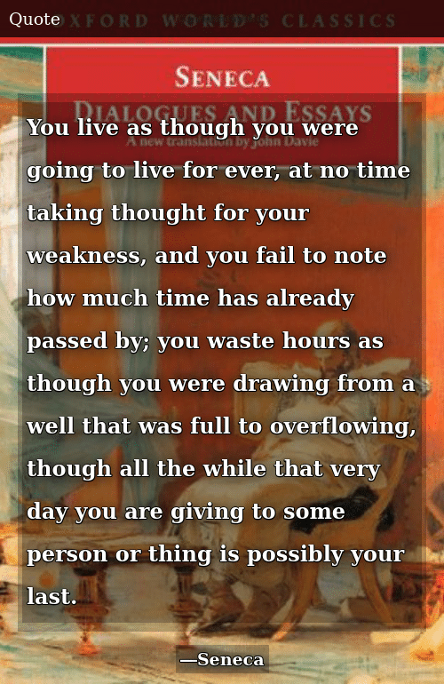 Fail, Live, and Time: You live as though you were going to live for ever, at no time taking thought for your weakness, and you fail to note how much time has already passed by; you waste hours as though you were drawing from a well that was full to overflowing, though all the while that very day you are giving to some person or thing is possibly your last.