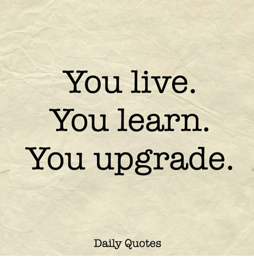 You Live You Learn You Upgrade Daily Quotes Live Meme On Meme