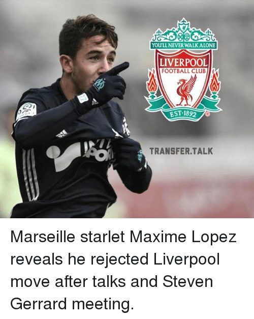 Memes, Steven Gerrard, and 🤖: You LLNEVERWALKALONE  LIVERPOOL  FOOTBALL CLUB  EST 1892  TRANSFER TALK Marseille starlet Maxime Lopez reveals he rejected Liverpool move after talks and Steven Gerrard meeting.