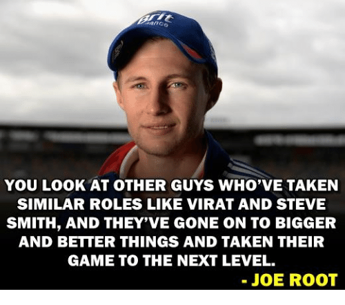 Memes, Steve Smith, and Taken: YOU LOOK AT OTHER GUYS WHO VE TAKEN  SIMILAR ROLES LIKE VIRAT AND STEVE  SMITH, AND THEY'VE GONE ON TO BIGGER  AND BETTER THINGS AND TAKEN THEIR  GAME TO THE NEXT LEVEL.  JOE ROOT