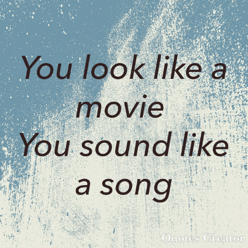 Movie, Quotes, and A Song: You look like a  movie  You sound like  a song  Quotes Creator