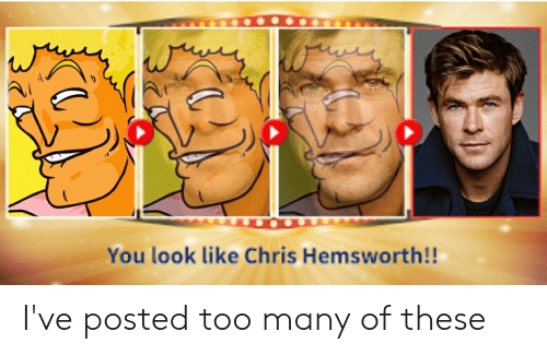Chris Hemsworth, Reddit, and You: You look like Chris Hemsworth!! I've posted too many of these