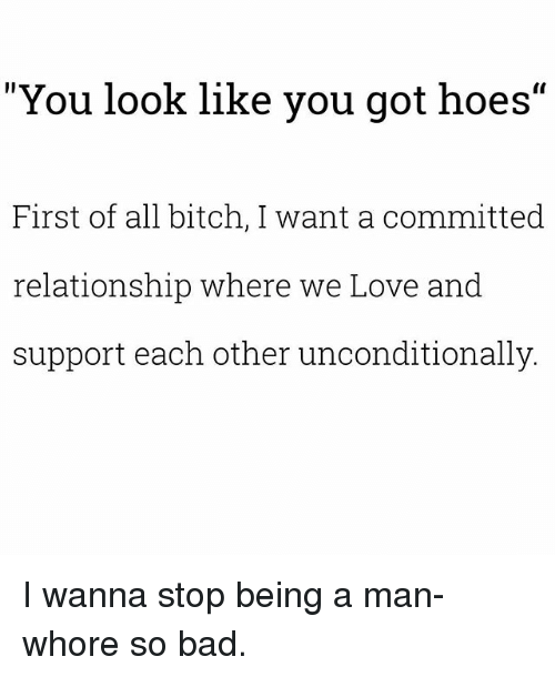 "Bad, Bitch, and Hoes: ""You look like you got hoes""  First of all bitch, I want a committedd  relationship where we Love and  support each other unconditionally I wanna stop being a man-whore so bad."