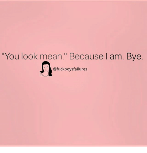 "Mean, Girl Memes, and You: ""You look mean."" Because l am. Bye.  @fuckboysfailures"