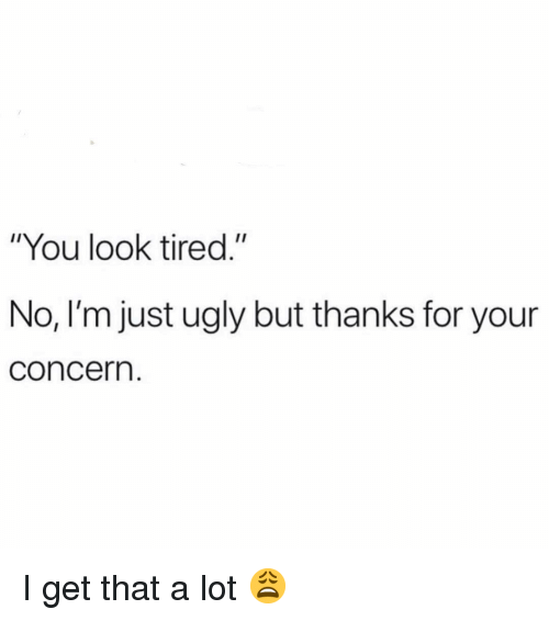 "Funny, Ugly, and You: ""You look tired.""  No, I'm just ugly but thanks for your  concern. I get that a lot 😩"