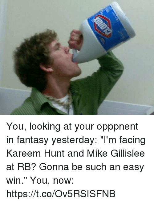 "Sports, Looking, and Fantasy: You, looking at your opppnent in fantasy yesterday: ""I'm facing Kareem Hunt and Mike Gillislee at RB? Gonna be such an easy win.""  You, now: https://t.co/Ov5RSISFNB"